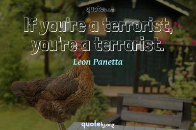 Photo Quote of If you're a terrorist, you're a terrorist.