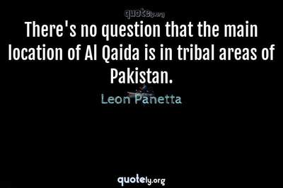 Photo Quote of There's no question that the main location of Al Qaida is in tribal areas of Pakistan.