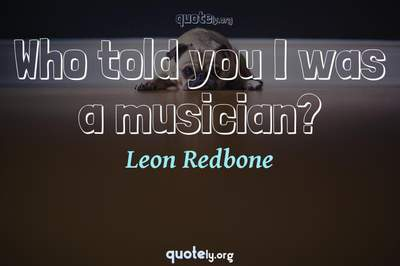 Photo Quote of Who told you I was a musician?