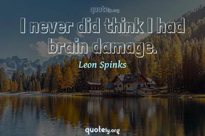 Photo Quote of I never did think I had brain damage.