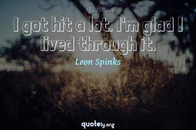 Photo Quote of I got hit a lot. I'm glad I lived through it.