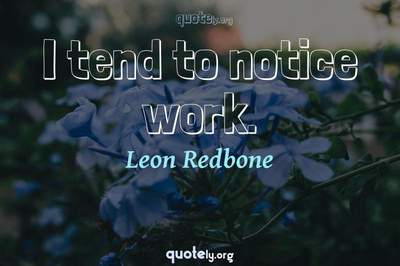 Photo Quote of I tend to notice work.