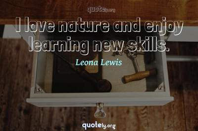 Photo Quote of I love nature and enjoy learning new skills.