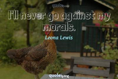 Photo Quote of I'll never go against my morals.