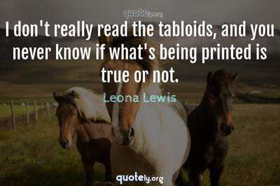 Photo Quote of I don't really read the tabloids, and you never know if what's being printed is true or not.