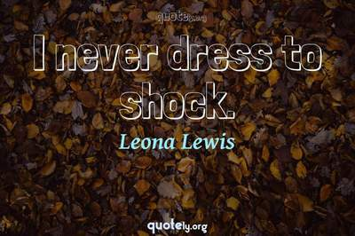 Photo Quote of I never dress to shock.