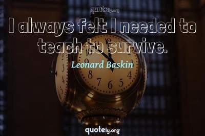 Photo Quote of I always felt I needed to teach to survive.