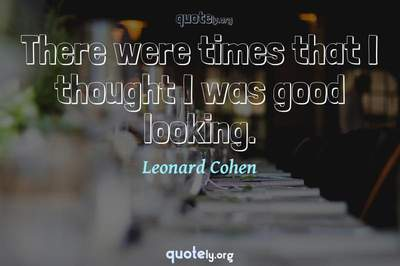 Photo Quote of There were times that I thought I was good looking.
