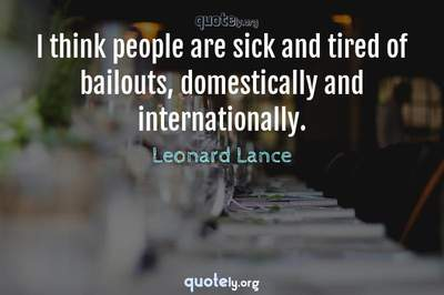 Photo Quote of I think people are sick and tired of bailouts, domestically and internationally.