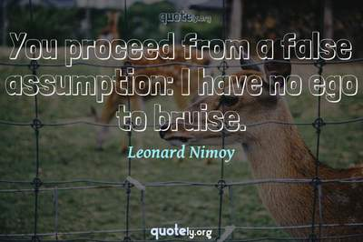 Photo Quote of You proceed from a false assumption: I have no ego to bruise.