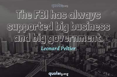 Photo Quote of The FBI has always supported big business and big government.