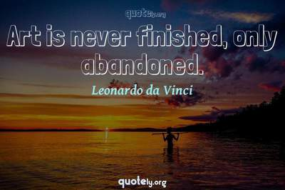 Photo Quote of Art is never finished, only abandoned.