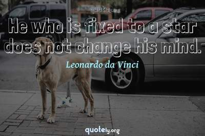 Photo Quote of He who is fixed to a star does not change his mind.