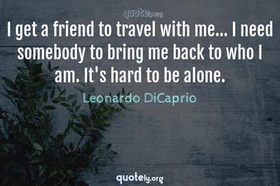 Photo Quote of I get a friend to travel with me... I need somebody to bring me back to who I am. It's hard to be alone.