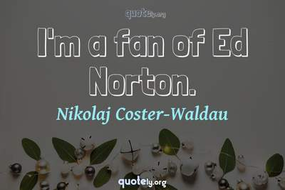 Photo Quote of I'm a fan of Ed Norton.