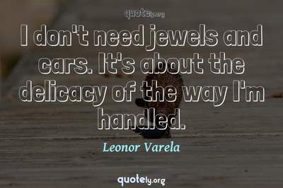 Photo Quote of I don't need jewels and cars. It's about the delicacy of the way I'm handled.