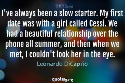 Photo Quote of I've always been a slow starter. My first date was with a girl called Cessi. We had a beautiful relationship over the phone all summer, and then when we met, I couldn't look her in the eye.