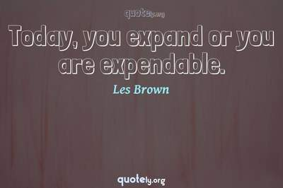 Photo Quote of Today, you expand or you are expendable.
