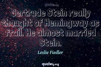 Photo Quote of Gertrude Stein really thought of Hemingway as frail. He almost married Stein.
