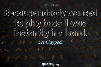 Photo Quote of Because nobody wanted to play bass, I was instantly in a band.