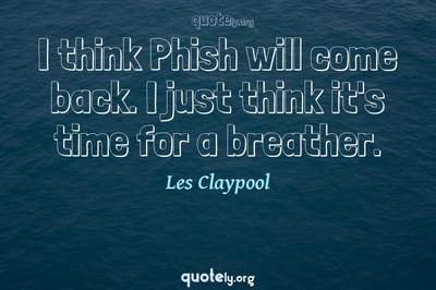 Photo Quote of I think Phish will come back. I just think it's time for a breather.