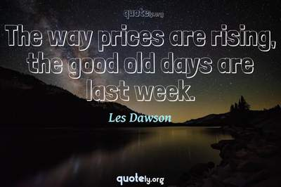 Photo Quote of The way prices are rising, the good old days are last week.