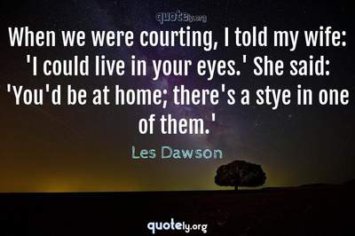 Photo Quote of When we were courting, I told my wife: 'I could live in your eyes.' She said: 'You'd be at home; there's a stye in one of them.'