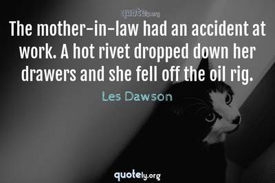 Photo Quote of The mother-in-law had an accident at work. A hot rivet dropped down her drawers and she fell off the oil rig.