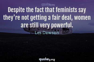 Photo Quote of Despite the fact that feminists say they're not getting a fair deal, women are still very powerful.
