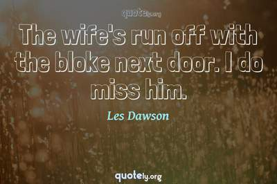 Photo Quote of The wife's run off with the bloke next door. I do miss him.