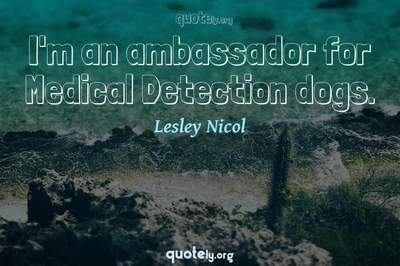 Photo Quote of I'm an ambassador for Medical Detection dogs.