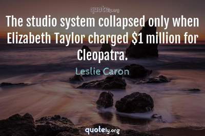 Photo Quote of The studio system collapsed only when Elizabeth Taylor charged $1 million for Cleopatra.