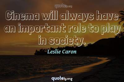 Photo Quote of Cinema will always have an important role to play in society.
