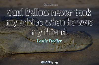 Photo Quote of Saul Bellow never took my advice when he was my friend.