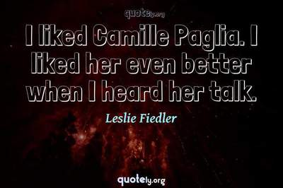 Photo Quote of I liked Camille Paglia. I liked her even better when I heard her talk.