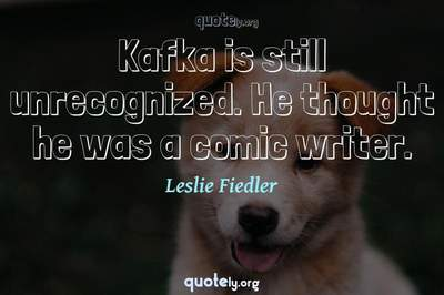 Photo Quote of Kafka is still unrecognized. He thought he was a comic writer.
