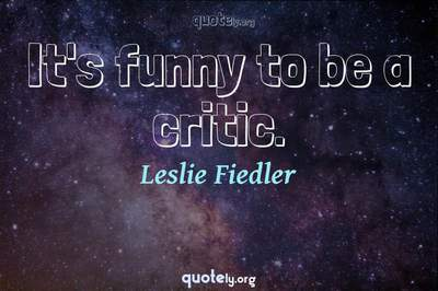 Photo Quote of It's funny to be a critic.