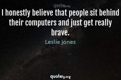 Photo Quote of I honestly believe that people sit behind their computers and just get really brave.