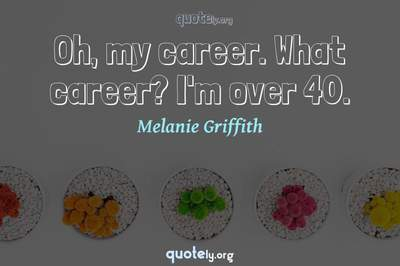 Photo Quote of Oh, my career. What career? I'm over 40.