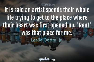 Photo Quote of It is said an artist spends their whole life trying to get to the place where their heart was first opened up. 'Rent' was that place for me.