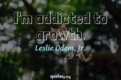 Photo Quote of I'm addicted to growth.