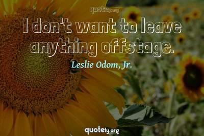 Photo Quote of I don't want to leave anything offstage.