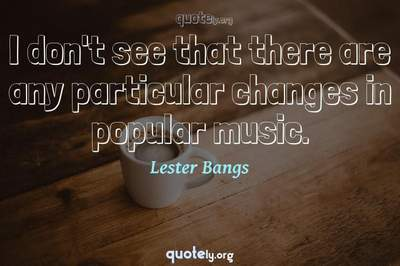 Photo Quote of I don't see that there are any particular changes in popular music.