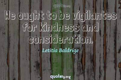 Photo Quote of We ought to be vigilantes for kindness and consideration.