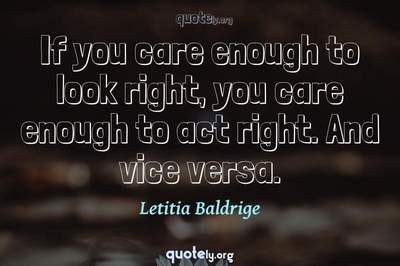 Photo Quote of If you care enough to look right, you care enough to act right. And vice versa.