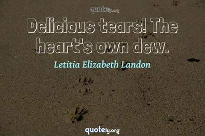 Photo Quote of Delicious tears! The heart's own dew.