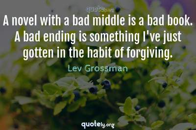 Photo Quote of A novel with a bad middle is a bad book. A bad ending is something I've just gotten in the habit of forgiving.