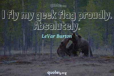 Photo Quote of I fly my geek flag proudly. Absolutely.