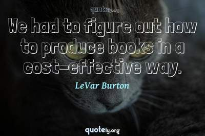 Photo Quote of We had to figure out how to produce books in a cost-effective way.