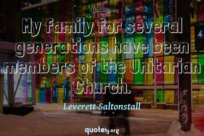 Photo Quote of My family for several generations have been members of the Unitarian Church.